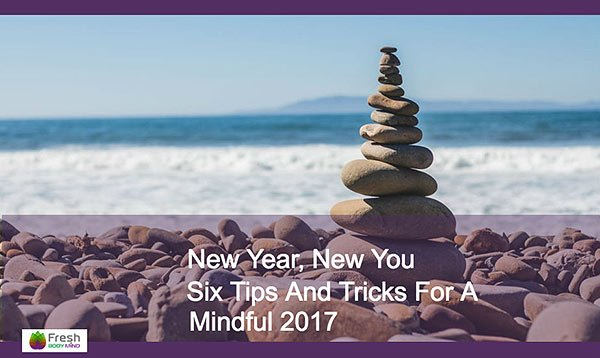 Enjoy a More Mindful 2017 with These Six Great Tips & Tricks