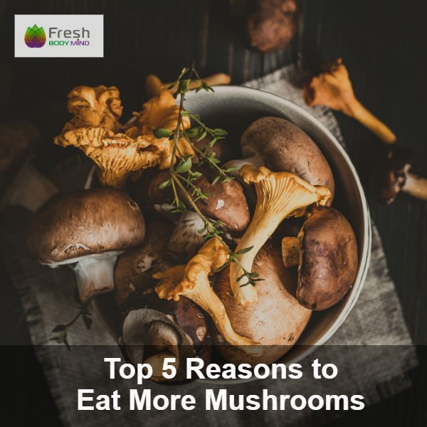 Top 5 Reasons Why You Should Eat More Mushrooms